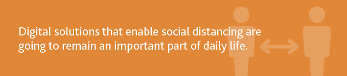 """Digital solutions that enable social distancing are going to remain an important part of daily life."""